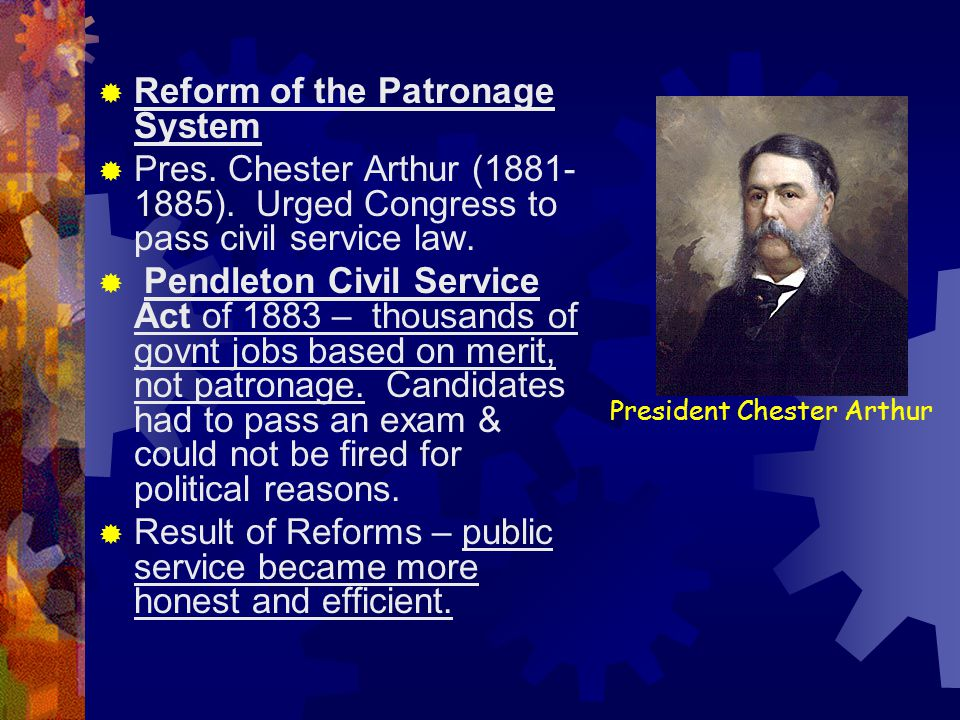 President Chester Arthur  Reform of the Patronage System  Pres. Chester Arthur (1881- 1885). Urged Congress to pass civil service law.  Pendleton C