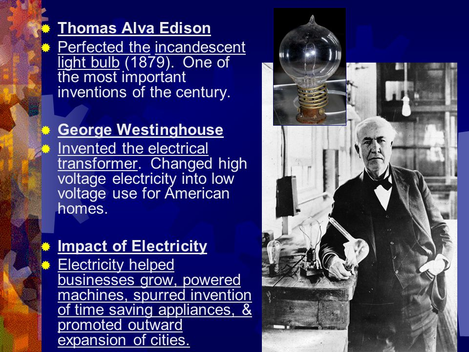  Thomas Alva Edison  Perfected the incandescent light bulb (1879). One of the most important inventions of the century.  George Westinghouse  Inve