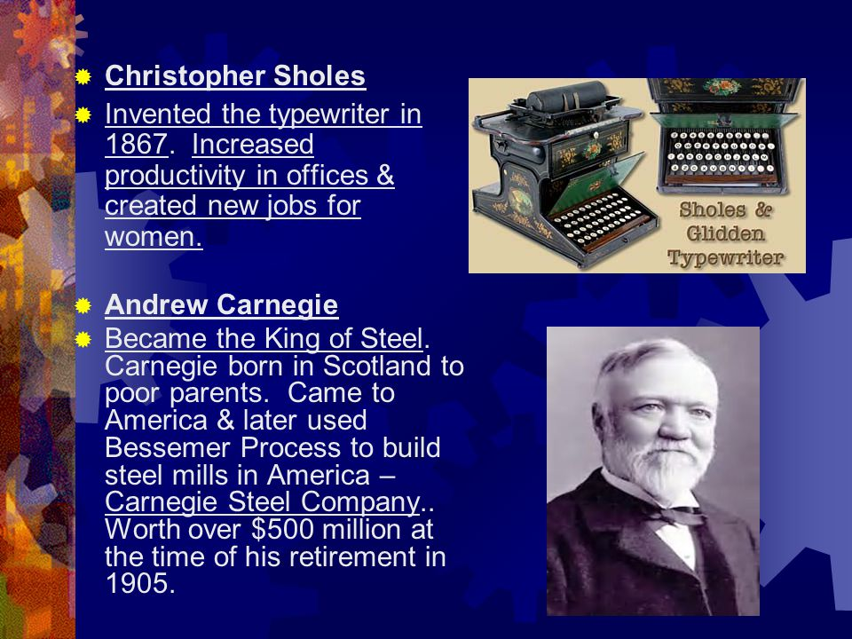  Christopher Sholes  Invented the typewriter in 1867. Increased productivity in offices & created new jobs for women.  Andrew Carnegie  Became the