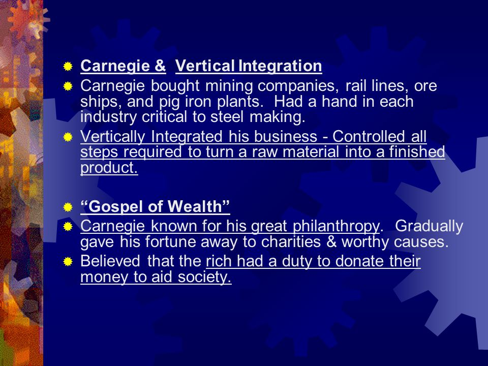  Carnegie & Vertical Integration  Carnegie bought mining companies, rail lines, ore ships, and pig iron plants. Had a hand in each industry critical