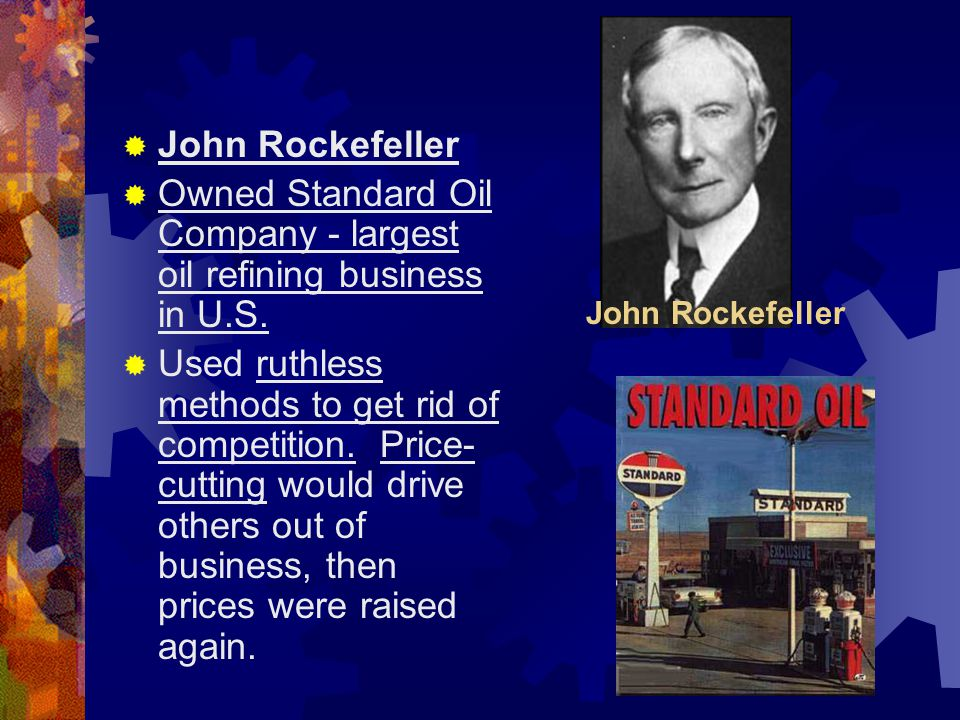  John Rockefeller  Owned Standard Oil Company - largest oil refining business in U.S.  Used ruthless methods to get rid of competition. Price- cutt