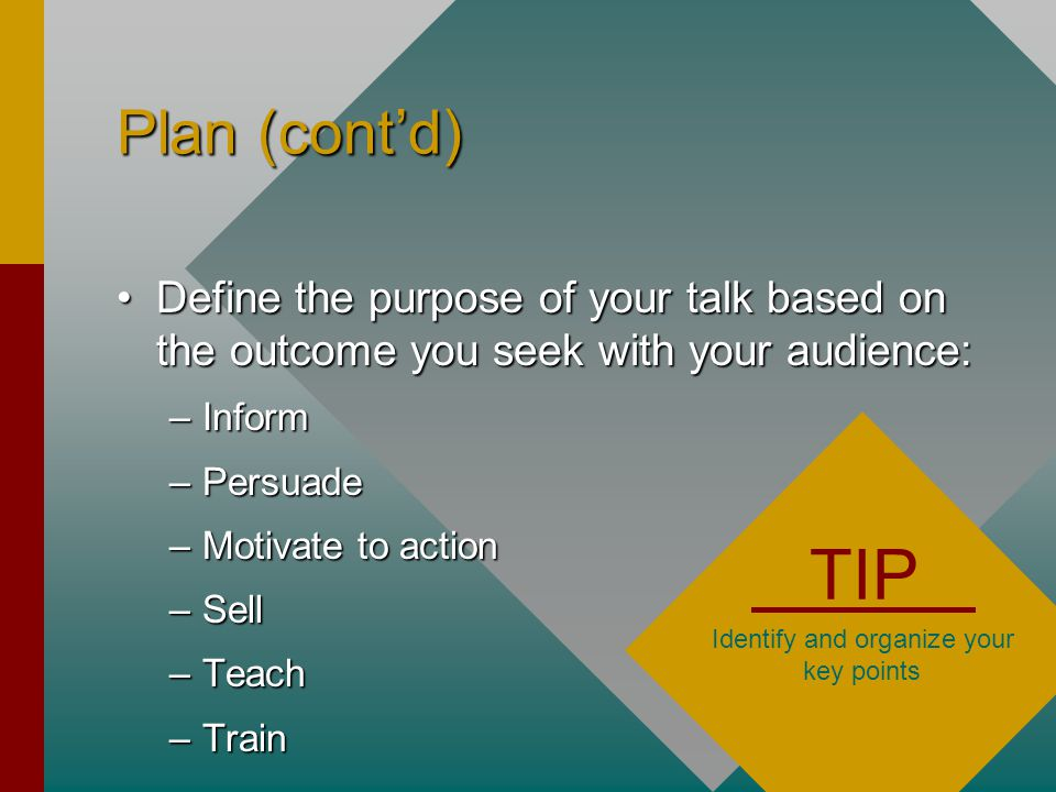 Plan (cont'd) Define the purpose of your talk based on the outcome you seek with your audience:Define the purpose of your talk based on the outcome you seek with your audience: –Inform –Persuade –Motivate to action –Sell –Teach –Train TIP Identify and organize your key points