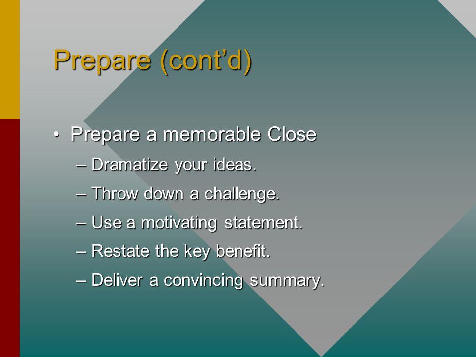 Prepare (cont'd) Prepare a memorable ClosePrepare a memorable Close –Dramatize your ideas. –Throw down a challenge. –Use a motivating statement. –Rest