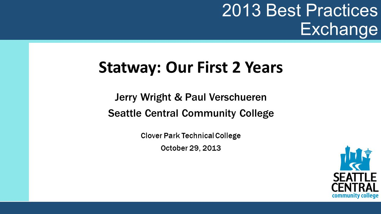 2013 Best Practices Exchange Statway: Our First 2 Years Jerry Wright & Paul Verschueren Seattle Central Community College Clover Park Technical College October 29, 2013