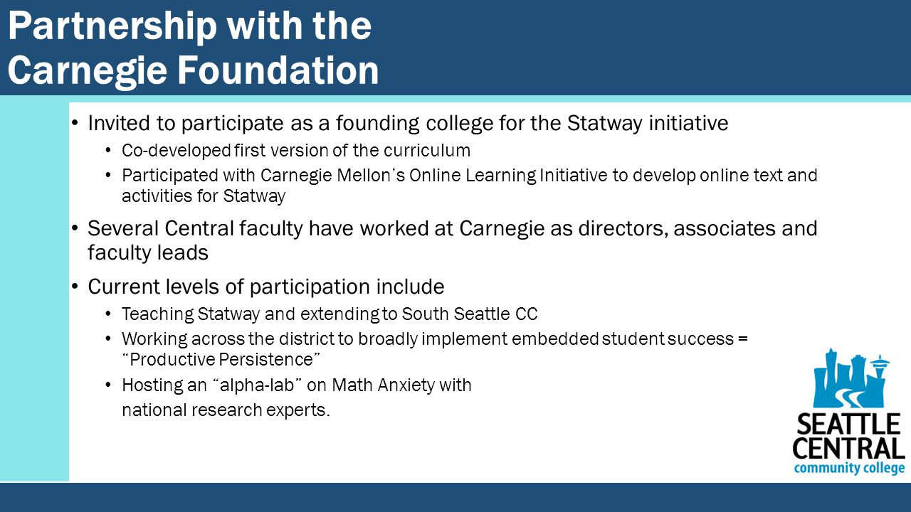 Partnership with the Carnegie Foundation Invited to participate as a founding college for the Statway initiative Co-developed first version of the curriculum Participated with Carnegie Mellon's Online Learning Initiative to develop online text and activities for Statway Several Central faculty have worked at Carnegie as directors, associates and faculty leads Current levels of participation include Teaching Statway and extending to South Seattle CC Working across the district to broadly implement embedded student success = Productive Persistence Hosting an alpha-lab on Math Anxiety with national research experts.