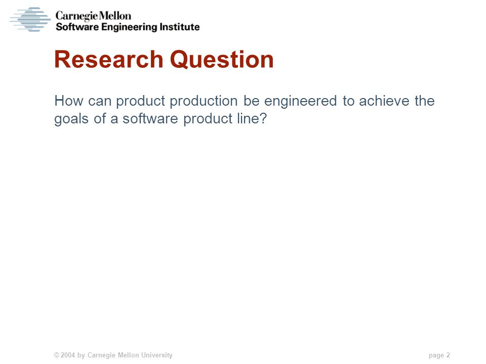 © 2004 by Carnegie Mellon University page 2 Research Question How can product production be engineered to achieve the goals of a software product line