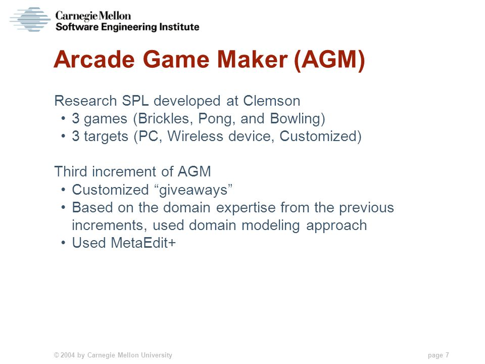 © 2004 by Carnegie Mellon University page 7 Arcade Game Maker (AGM) Research SPL developed at Clemson 3 games (Brickles, Pong, and Bowling) 3 targets (PC, Wireless device, Customized) Third increment of AGM Customized giveaways Based on the domain expertise from the previous increments, used domain modeling approach Used MetaEdit+