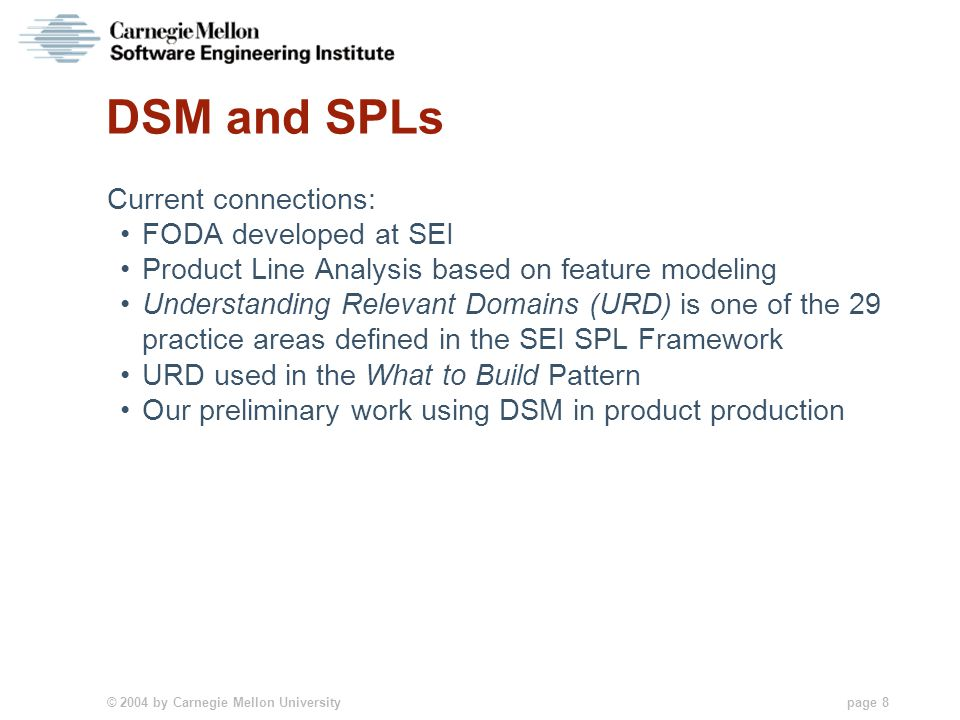 © 2004 by Carnegie Mellon University page 8 DSM and SPLs Current connections: FODA developed at SEI Product Line Analysis based on feature modeling Understanding Relevant Domains (URD) is one of the 29 practice areas defined in the SEI SPL Framework URD used in the What to Build Pattern Our preliminary work using DSM in product production