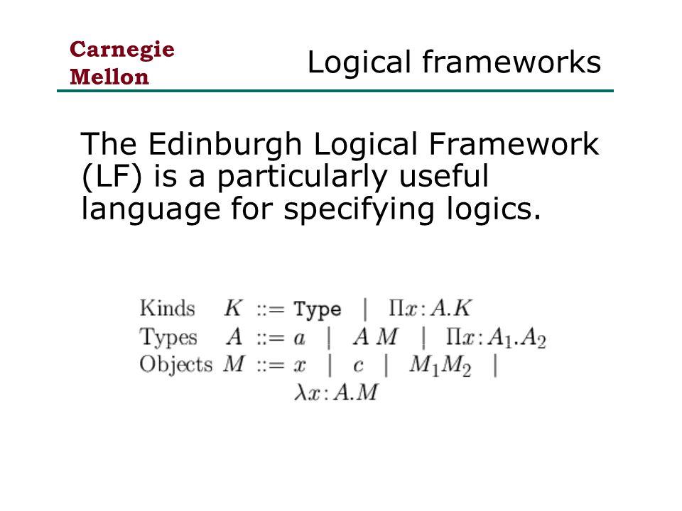 Carnegie Mellon Logical frameworks The Edinburgh Logical Framework (LF) is a particularly useful language for specifying logics.
