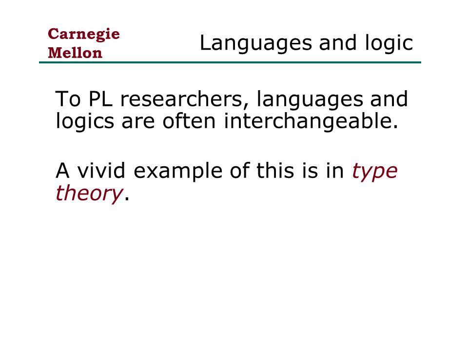 Carnegie Mellon Languages and logic To PL researchers, languages and logics are often interchangeable.