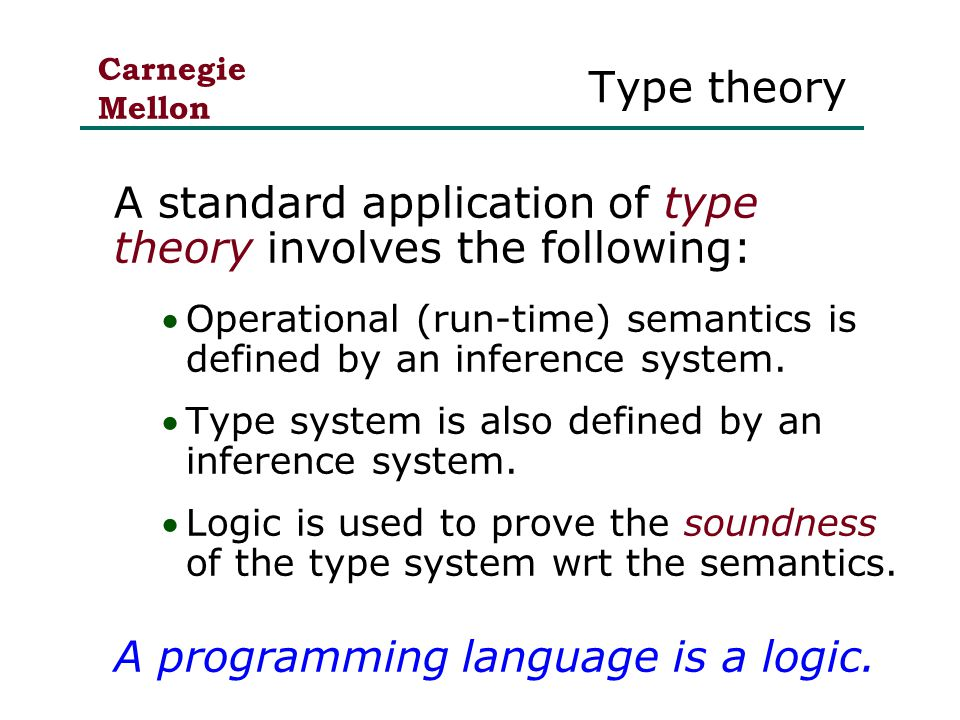 Carnegie Mellon Type theory A standard application of type theory involves the following: Operational (run-time) semantics is defined by an inference system.