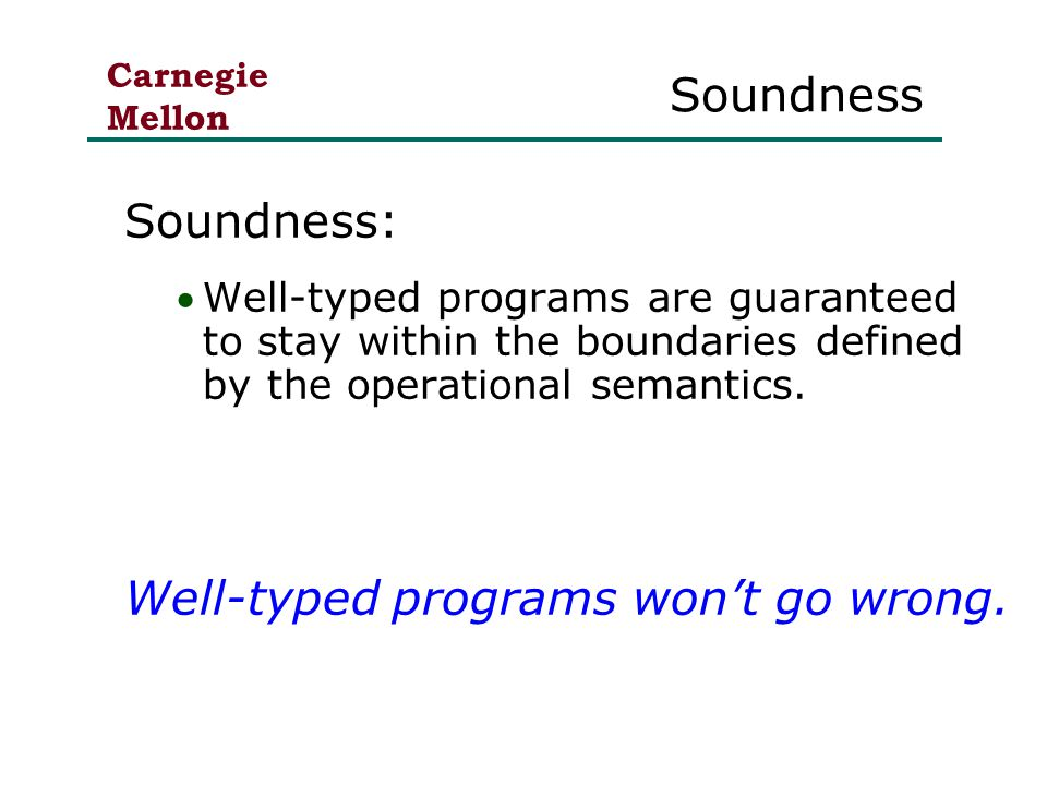 Carnegie Mellon Soundness Soundness: Well-typed programs are guaranteed to stay within the boundaries defined by the operational semantics.