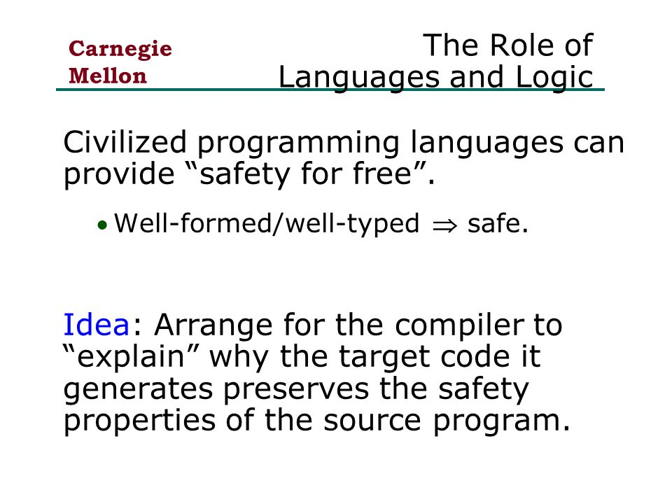 Carnegie Mellon The Role of Languages and Logic Civilized programming languages can provide safety for free .