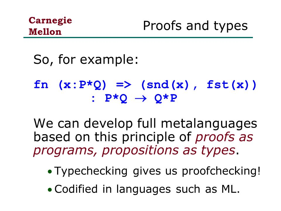 Carnegie Mellon Proofs and types So, for example: fn (x:P*Q) => (snd(x), fst(x)) : P*Q  Q*P We can develop full metalanguages based on this principle of proofs as programs, propositions as types.