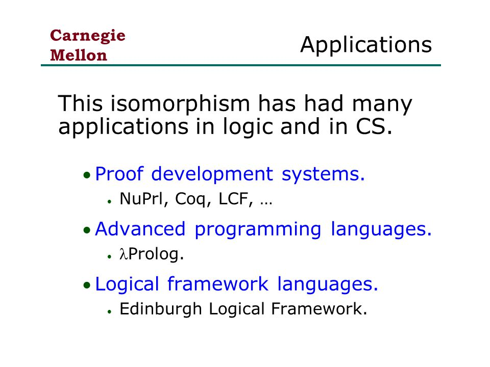 Carnegie Mellon Applications This isomorphism has had many applications in logic and in CS.