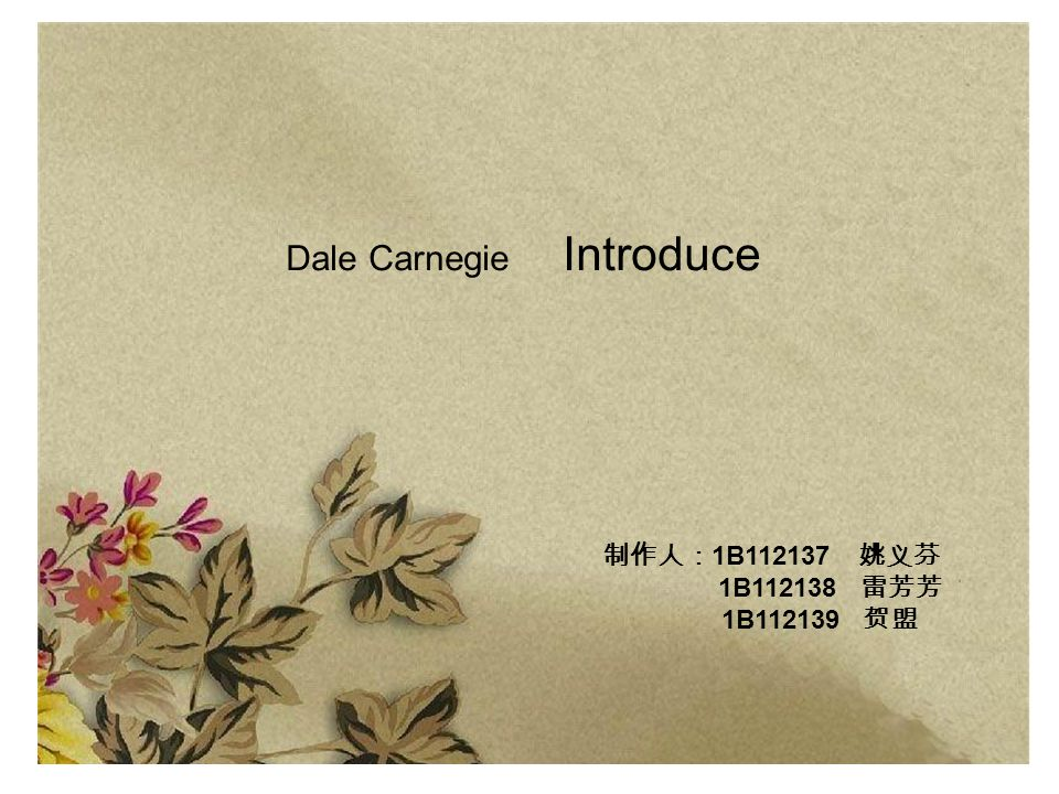 Dale Carnegie Introduce 制作人: 1B112137 姚义芬 1B112138 雷芳芳 1B112139 贺盟