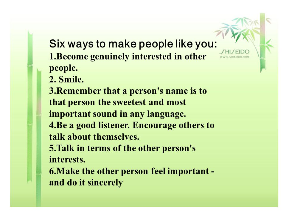 Six ways to make people like you: 1.Become genuinely interested in other people. 2. Smile. 3.Remember that a person's name is to that person the sweet