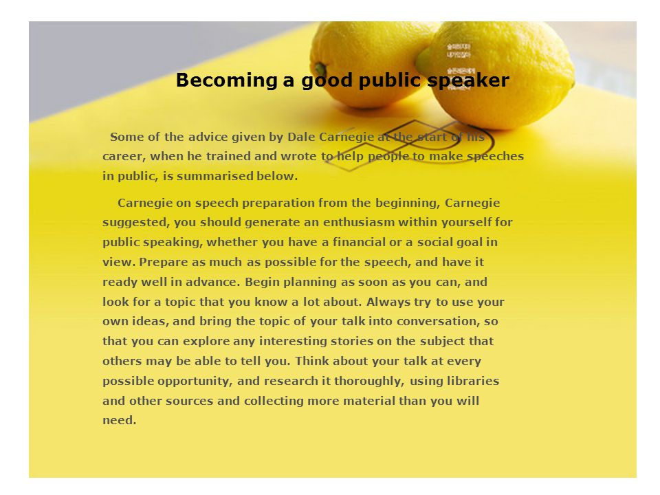 Becoming a good public speaker Some of the advice given by Dale Carnegie at the start of his career, when he trained and wrote to help people to make