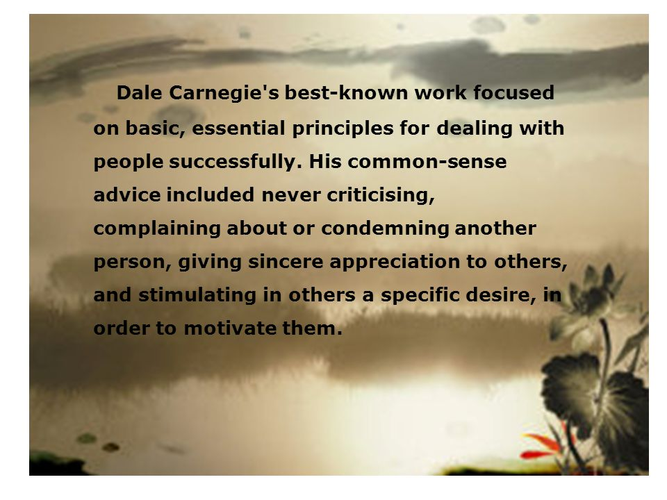 Dale Carnegie's best-known work focused on basic, essential principles for dealing with people successfully. His common-sense advice included never cr
