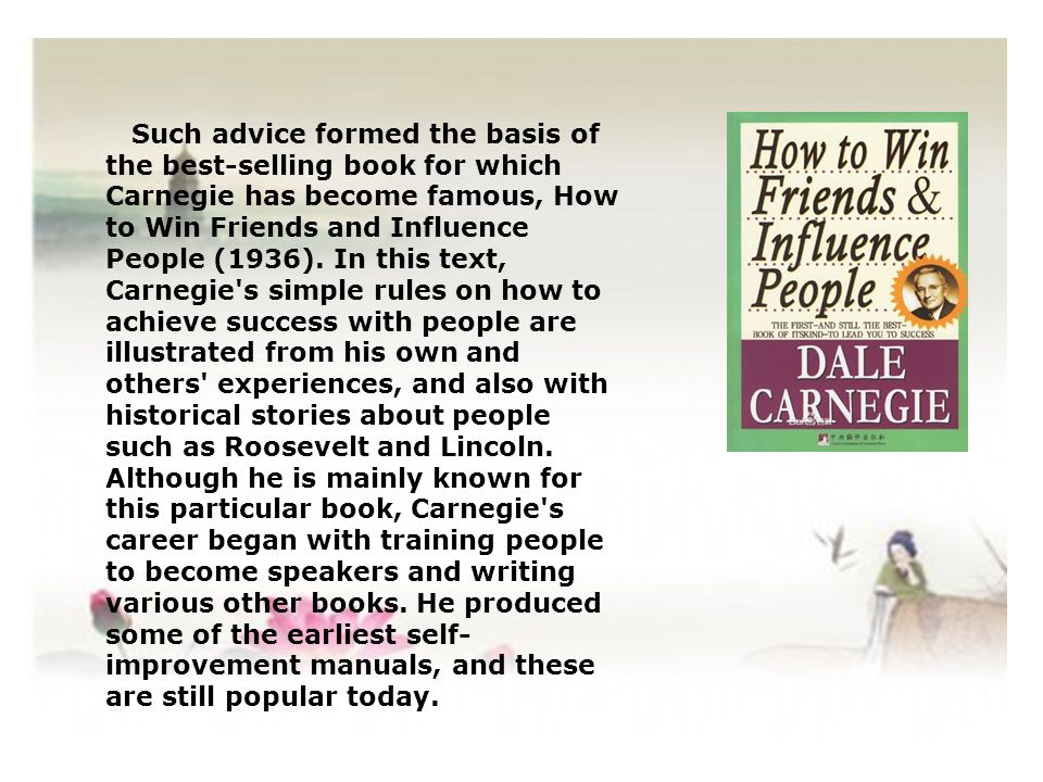 Such advice formed the basis of the best-selling book for which Carnegie has become famous, How to Win Friends and Influence People (1936). In this te