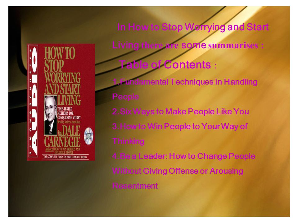 In How to Stop Worrying and Start Living there are some summarises : Table of Contents : 1.Fundamental Techniques in Handling People 2.Six Ways to Mak