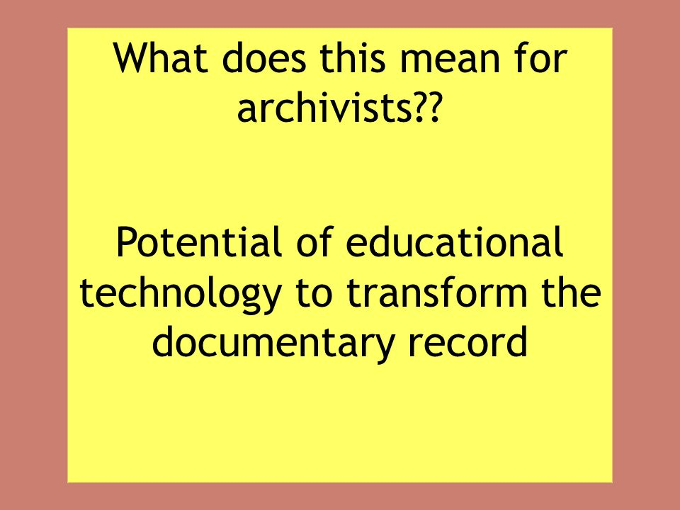 What does this mean for archivists?? Potential of educational technology to transform the documentary record