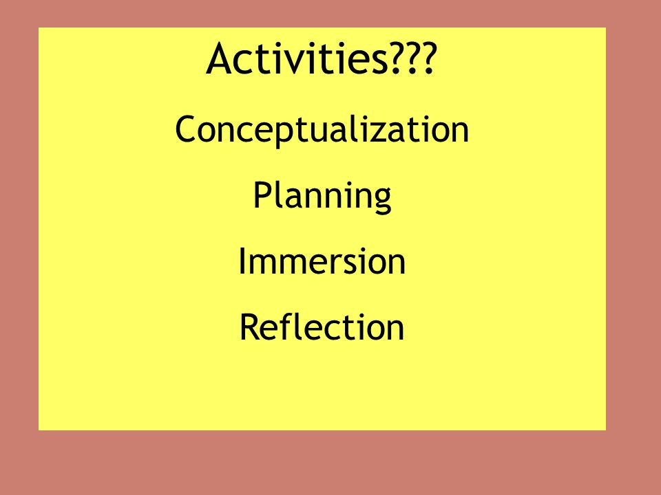 Activities??? Conceptualization Planning Immersion Reflection