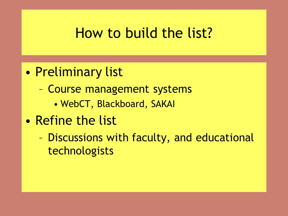 How to build the list? Preliminary list –Course management systems WebCT, Blackboard, SAKAI Refine the list –Discussions with faculty, and educational