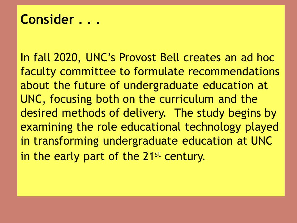 Consider... In fall 2020, UNC's Provost Bell creates an ad hoc faculty committee to formulate recommendations about the future of undergraduate educat