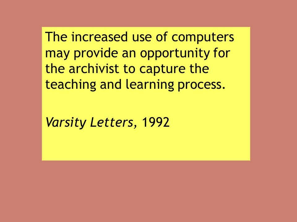 The increased use of computers may provide an opportunity for the archivist to capture the teaching and learning process. Varsity Letters, 1992