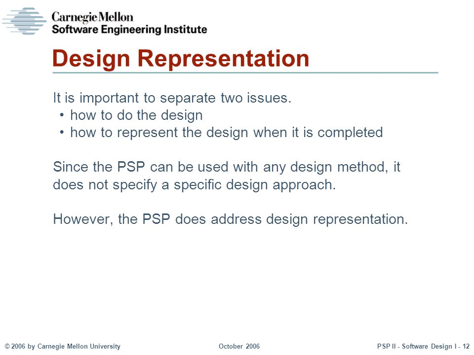 © 2006 by Carnegie Mellon UniversityOctober 2006PSP II - Software Design I - 12 Design Representation It is important to separate two issues. how to d