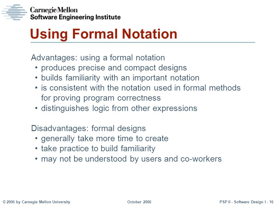 © 2006 by Carnegie Mellon UniversityOctober 2006PSP II - Software Design I - 16 Using Formal Notation Advantages: using a formal notation produces pre