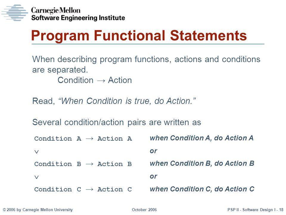 © 2006 by Carnegie Mellon UniversityOctober 2006PSP II - Software Design I - 18 Program Functional Statements When describing program functions, actio