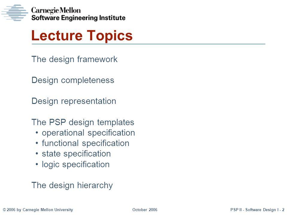 © 2006 by Carnegie Mellon UniversityOctober 2006PSP II - Software Design I - 2 Lecture Topics The design framework Design completeness Design represen