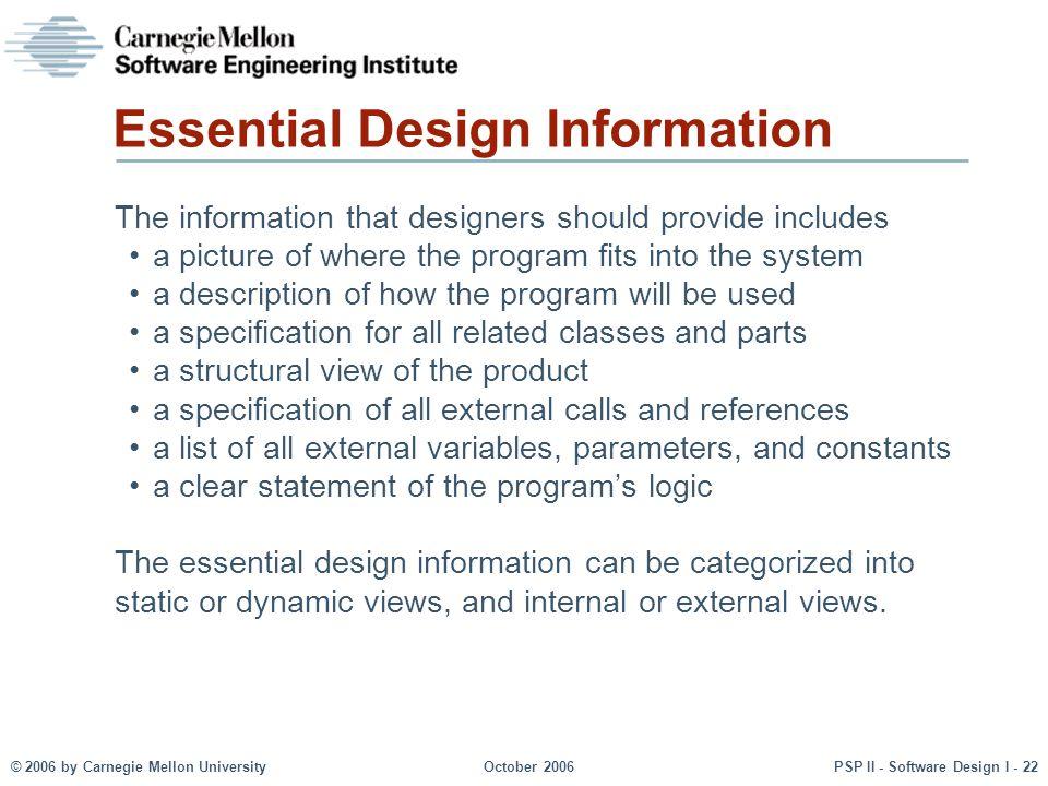 © 2006 by Carnegie Mellon UniversityOctober 2006PSP II - Software Design I - 22 Essential Design Information The information that designers should pro