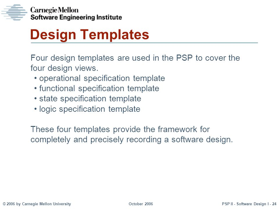 © 2006 by Carnegie Mellon UniversityOctober 2006PSP II - Software Design I - 24 Design Templates Four design templates are used in the PSP to cover th