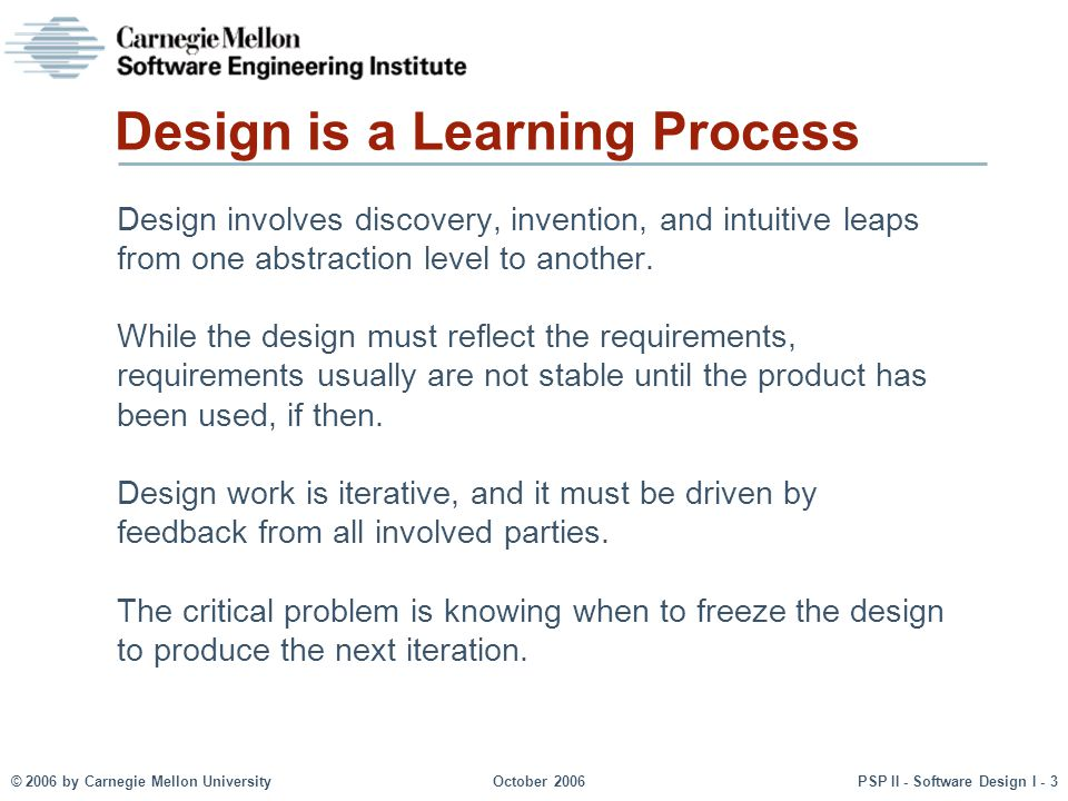 © 2006 by Carnegie Mellon UniversityOctober 2006PSP II - Software Design I - 3 Design is a Learning Process Design involves discovery, invention, and