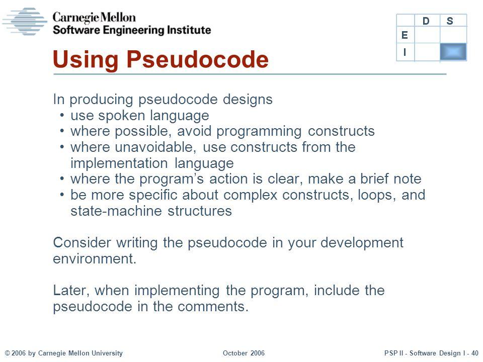© 2006 by Carnegie Mellon UniversityOctober 2006PSP II - Software Design I - 40 Using Pseudocode In producing pseudocode designs use spoken language w