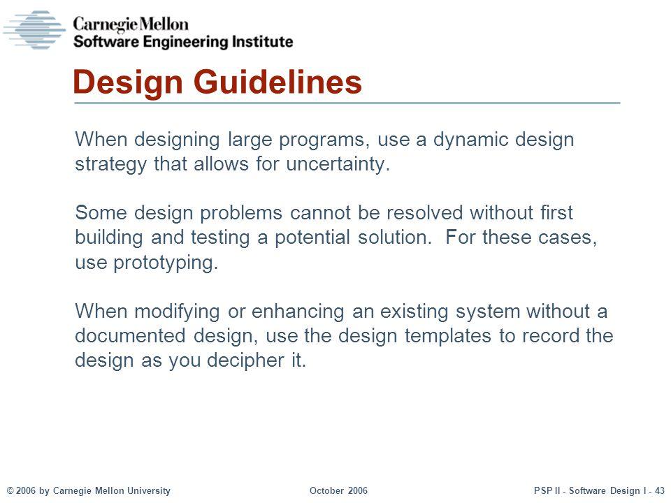 © 2006 by Carnegie Mellon UniversityOctober 2006PSP II - Software Design I - 43 Design Guidelines When designing large programs, use a dynamic design