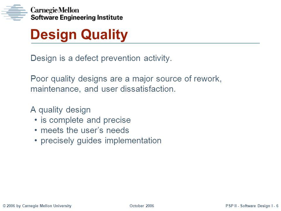 © 2006 by Carnegie Mellon UniversityOctober 2006PSP II - Software Design I - 6 Design Quality Design is a defect prevention activity. Poor quality des