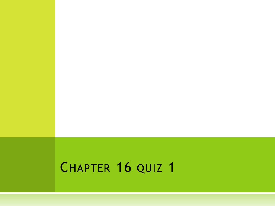 C HAPTER 16 QUIZ 1