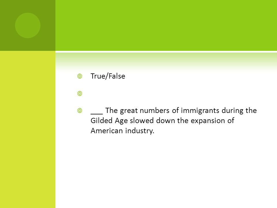  True/False   ___ The great numbers of immigrants during the Gilded Age slowed down the expansion of American industry.