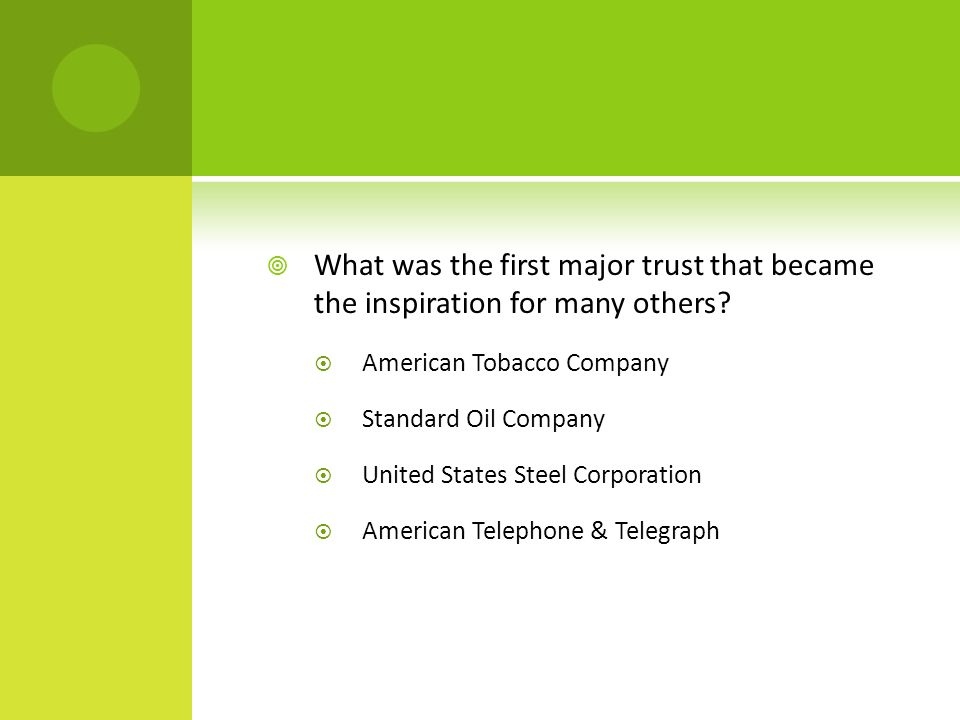  What was the first major trust that became the inspiration for many others?  American Tobacco Company  Standard Oil Company  United States Steel