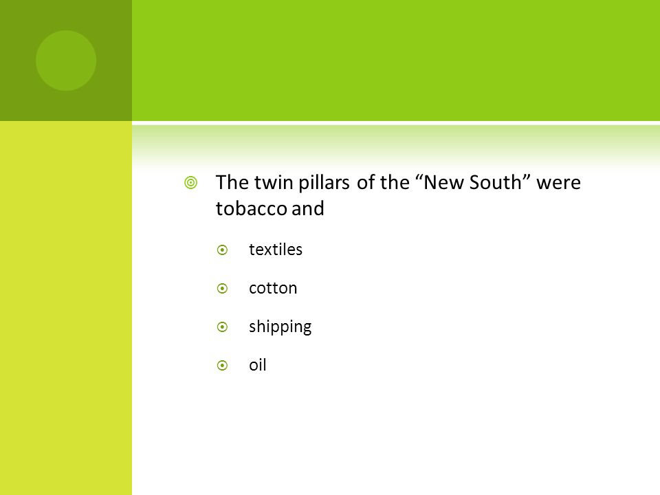 " The twin pillars of the ""New South"" were tobacco and  textiles  cotton  shipping  oil"