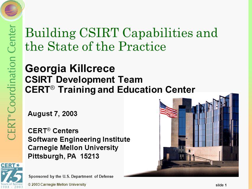 © 2003 Carnegie Mellon University slide 1 Building CSIRT Capabilities and the State of the Practice Georgia Killcrece CSIRT Development Team CERT ® Tr