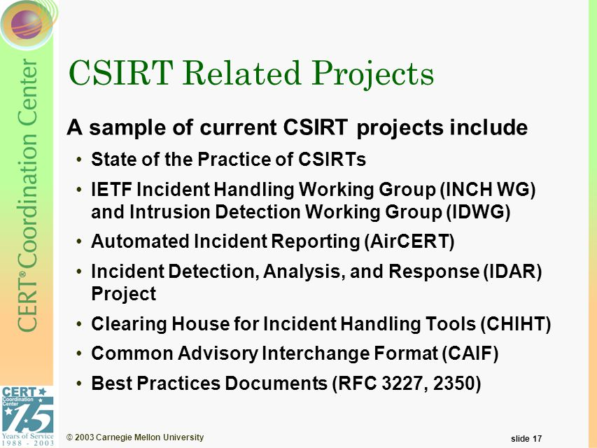 © 2003 Carnegie Mellon University slide 17 CSIRT Related Projects A sample of current CSIRT projects include State of the Practice of CSIRTs IETF Incident Handling Working Group (INCH WG) and Intrusion Detection Working Group (IDWG) Automated Incident Reporting (AirCERT) Incident Detection, Analysis, and Response (IDAR) Project Clearing House for Incident Handling Tools (CHIHT) Common Advisory Interchange Format (CAIF) Best Practices Documents (RFC 3227, 2350)