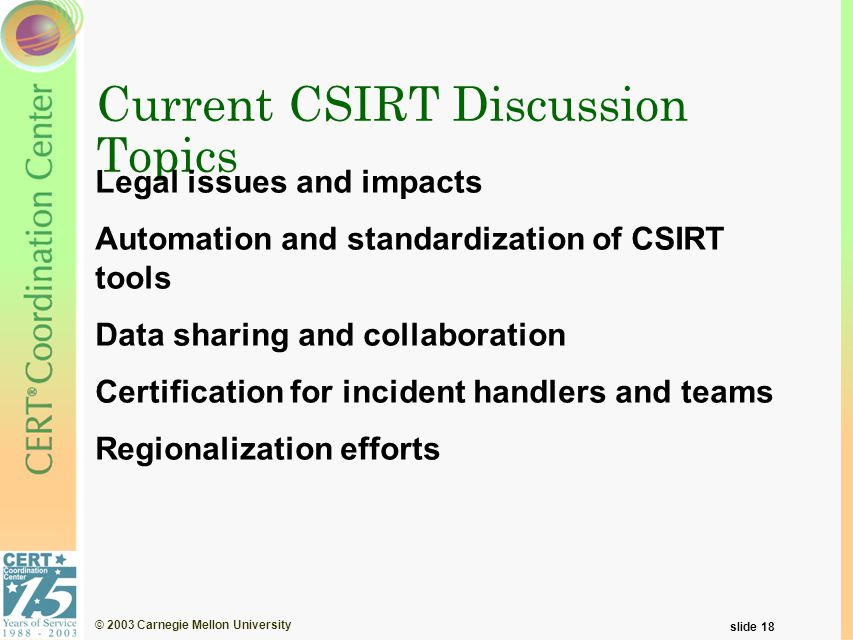© 2003 Carnegie Mellon University slide 18 Current CSIRT Discussion Topics Legal issues and impacts Automation and standardization of CSIRT tools Data