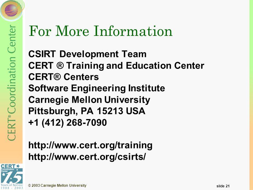 © 2003 Carnegie Mellon University slide 21 For More Information CSIRT Development Team CERT ® Training and Education Center CERT® Centers Software Engineering Institute Carnegie Mellon University Pittsburgh, PA 15213 USA +1 (412) 268-7090 http://www.cert.org/training http://www.cert.org/csirts/