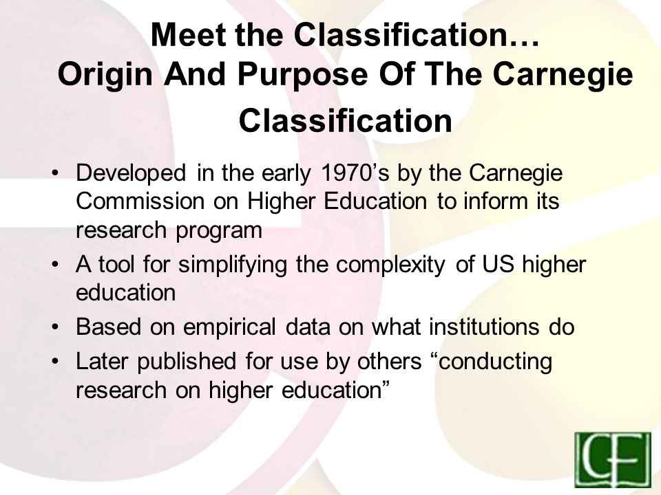 Meet the Classification… Origin And Purpose Of The Carnegie Classification Developed in the early 1970's by the Carnegie Commission on Higher Education to inform its research program A tool for simplifying the complexity of US higher education Based on empirical data on what institutions do Later published for use by others conducting research on higher education