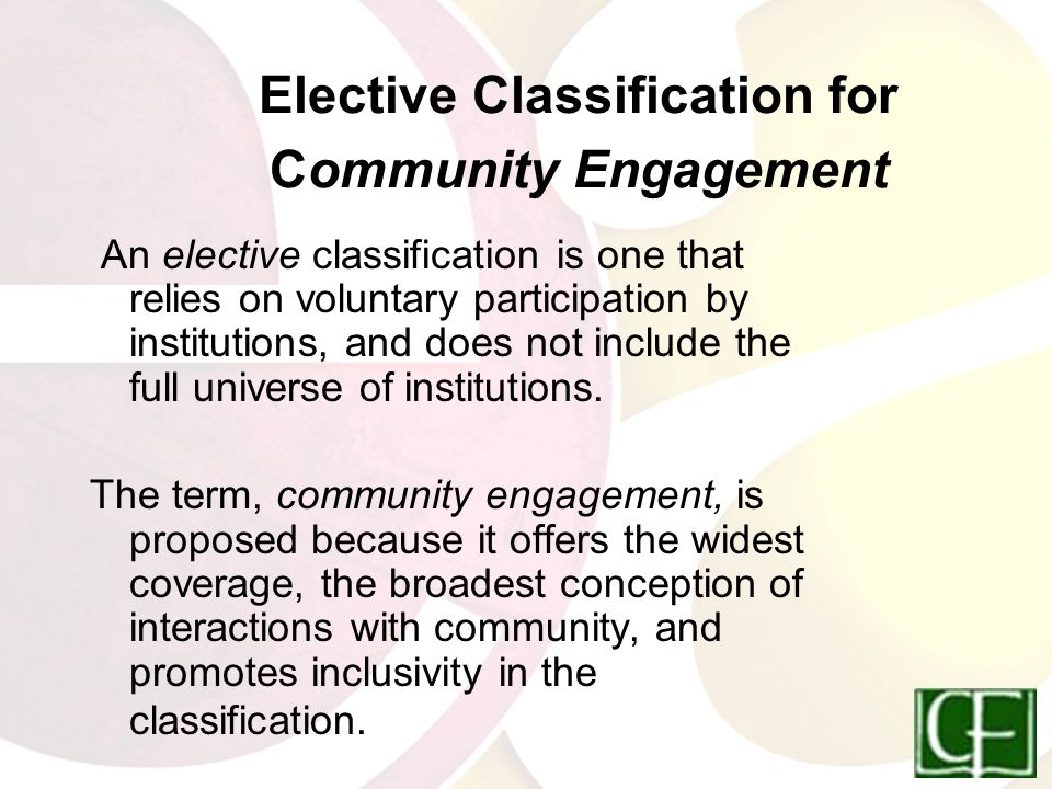 Elective Classification for Community Engagement An elective classification is one that relies on voluntary participation by institutions, and does not include the full universe of institutions.